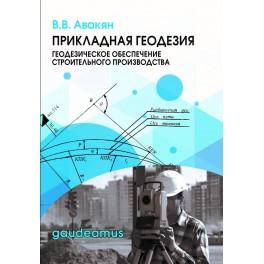 Авакян В.В. Прикладная геодезия: геодезическое обеспечение строительного производства.