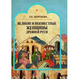 Морозова Л.Е. Великие и неизвестные  женщины Древней Руси