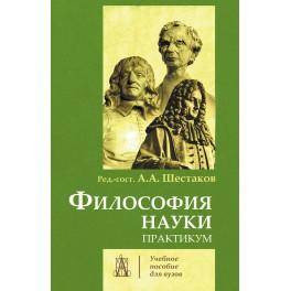 под ред. А.А. Шестакова. Философия науки. Практикум.