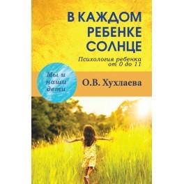 Хухлаева О.В. В каждом ребенке солнце. Психология ребенка от 0 до 11