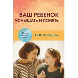 Хухлаева О.В. Ваш ребенок: услышать и понять