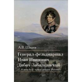 Шишов А.В. Генерал-фельдмаршал Иван Иванович Дибич-Забалканский
