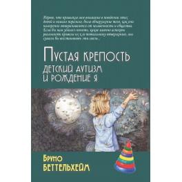 Беттельхейм Б. Пустая крепость. Детский аутизм и рождение Я, 4-е изд.