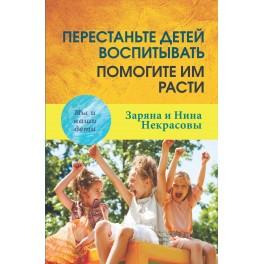 Некрасовы Заряна  и Нина. Перестаньте детей воспитывать-помогите им расти. 3-е изд