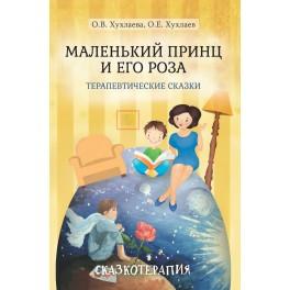 Хухлаева О.В. Маленький принц и его роза. Терапевтические сказки. 3-е изд.