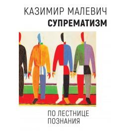 Малевич К. Супрематизм. По лестнице познания/Под ред. М.М. Калиничевой, М.В.Решетовой