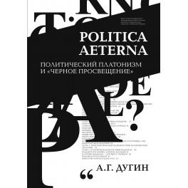 """Дугин А.Г, Politica Aeterna. Политический платонизм и """"Черное Просвещение"""""""